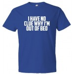 I Have No Clue Why I'M Out Of Bed Shirt