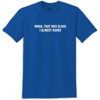 Whoa That Was Close I Almost Cared Tee Shirt