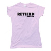 Womens Retired - Retierd...Whatever... Tee Shirt