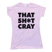 Womens That Sh*T Cray Tee Shirt