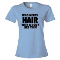Womens Who Needs Hair With A Body Like This? - Tee Shirt