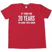 20 Years It Took Me Twenty Years To Look This Good - Tee Shirt