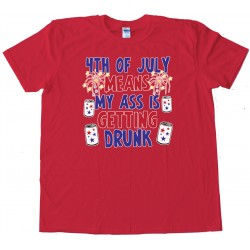 4Th Of July Means My Ass Is Getting Drunk - Tee Shirt