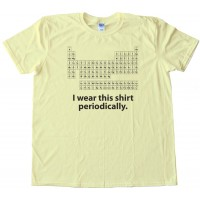 I Wear This Shirt Periodically Periodic Table Of The Elements Science Nerd - Tee Shirt