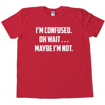 I'M Confused. Oh Wait . . . Maybe I'M Not. - Tee Shirt