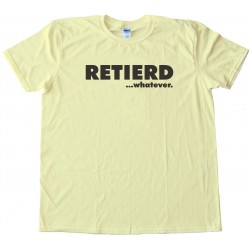 Retired - Retierd...Whatever... Tee Shirt
