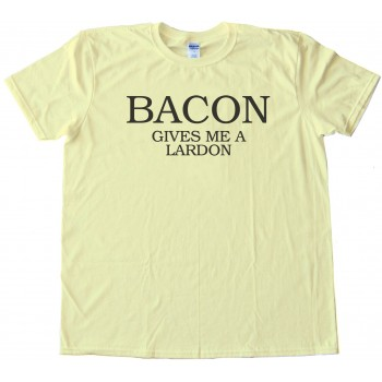 Bacon Gives Me A Lardon - Tee Shirt