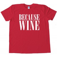 Beacuse Wine - Tee Shirt