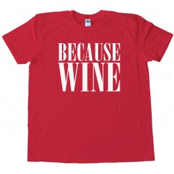 Beacuse Wine - Tee Shirt