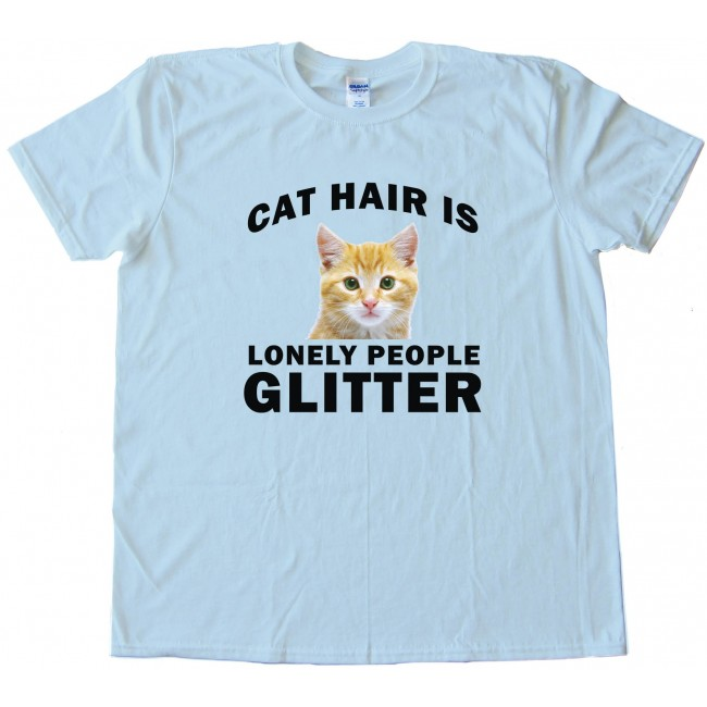 6ba7214514 Cat Hair Is Lonely People Glitter - Tee Shirt