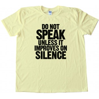 Do Not Speak - Unless It Improves On Silence - Tee Shirt