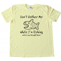 Don'T Bother Me While I'M Fishing - Unless You Brought Beer - Tee Shirt