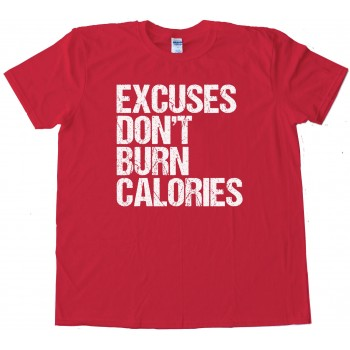 Excuses Don'T Burn Calories - Tee Shirt