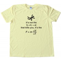 Falling It'S Not The Vf=Viat That Kills You Its The F=M Delta V Delta T - Tee Shirt