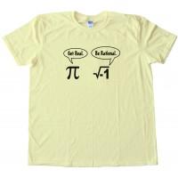 Get Real Be Rational Pi Mathematics - Tee Shirt
