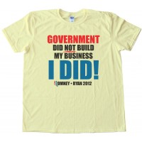 Government Did Not Build My Business - I Did! Romney Ryan 2012 - Tee Shirt