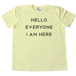 Hello Everyone I Am Here - Tee Shirt