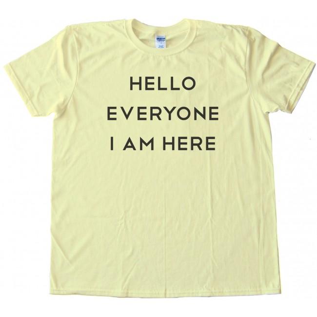 7bf50bc5 Hello Everyone I Am Here - Tee Shirt