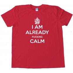 I Am Already Fucking Calm - Keep Calm And Carry On Spoof - Tee Shirt