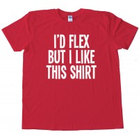 I'D Flex But I Like This Shirt - Tee Shirt