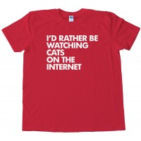 I'D Rather Be Watching Cats On The Internet - Tee Shirt