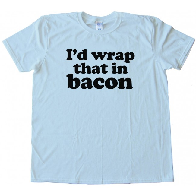 I 39 d wrap that in bacon tee shirt for Wrap style t shirts