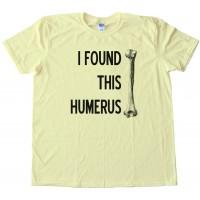 I Found This Humerus -- Tee Shirt