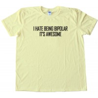I Hate Being Bipolar - It'S Awesome - Tee Shirt
