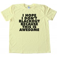 I Hope I Don'T Blackout Because This Is Awesome - Tee Shirt