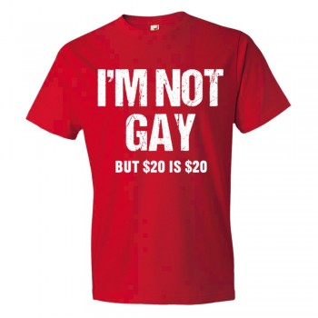 I'M Not Gay But $20 Is $20 - Tee Shirt