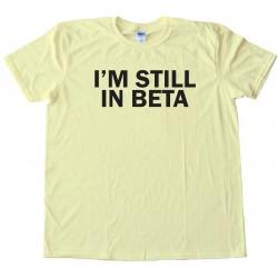 I'M Still In Beta - Tee Shirt