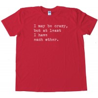 I May Be Crazy But At Least I Have Each Other - Tee Shirt