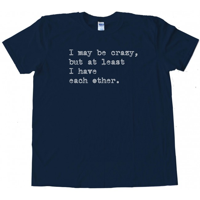 48edf54985 I May Be Crazy But At Least I Have Each Other - Tee Shirt