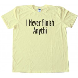 I Never Finish Anything - Tee Shirt