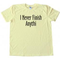 I Never Finish Anything - Tee Shirt