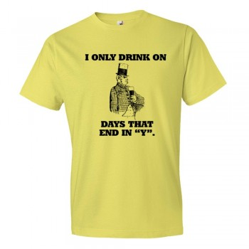 I Only Drink On Days That End In Y - Tee Shirt