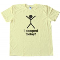 I Pooped Today - Tee Shirt