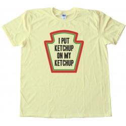 I Put Ketchup On My Ketchup - Tee Shirt