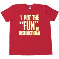 I Put The Fun In Dysfunctional - Tee Shirt