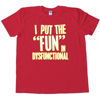 I Put The Fun In Dysfunctional - Tee Shirt