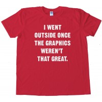 I Went Outside Once The Graphics Weren'T That Great - Tee Shirt