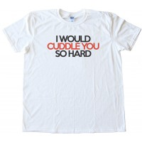 I Would Cuddle You So Hard - Tee Shirt