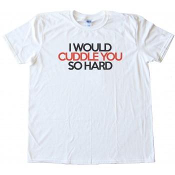I Would Cuddle You So Hard - Tee Shirt