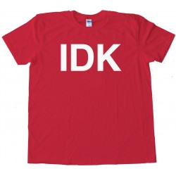 Idk I Don'T Know Sms Text - Tee Shirt
