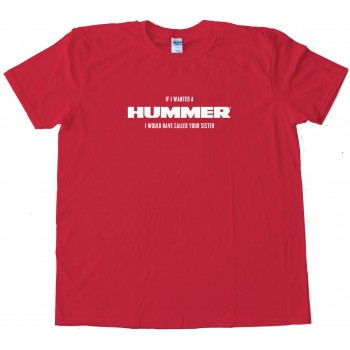 If I Wanted A Hummer I Would Have Called Your Sister - Tee Shirt