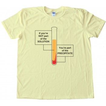 If You'Re Not Part Of The Solution - You'Re Part Of The Precipitate Tee Shirt