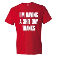 Im Have A Shit Day Thanks - Tee Shirt