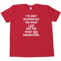 Im Only Responsible For What I Say Not For What You Understand - Tee Shirt