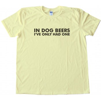 In Dog Beers I'Ve Only Had One Tee Shirt