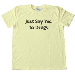Just Say Yes To Drugs Tee Shirt